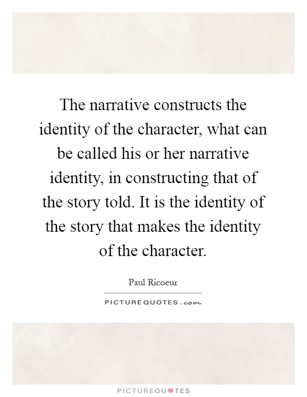 The narrative constructs the identity of the character, what can be called his or her narrative identity, in constructing that of the story told. It is the identity of the story that makes the identity of the character Picture Quote #1
