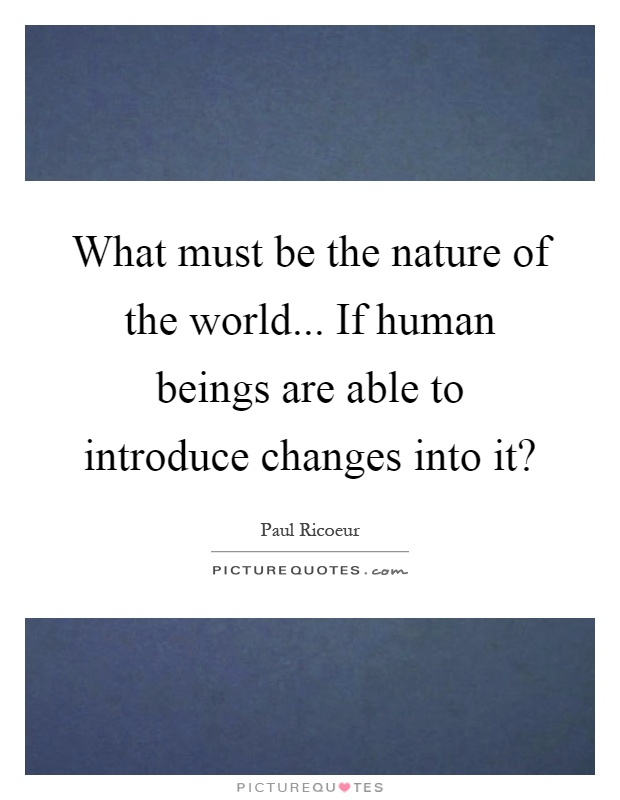 What must be the nature of the world... If human beings are able to introduce changes into it? Picture Quote #1