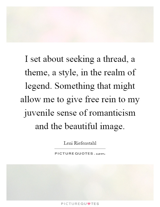 I set about seeking a thread, a theme, a style, in the realm of legend. Something that might allow me to give free rein to my juvenile sense of romanticism and the beautiful image Picture Quote #1