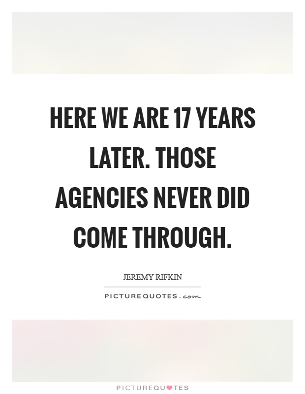 Here we are 17 years later. Those agencies never did come through Picture Quote #1