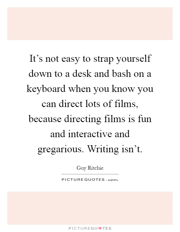 It's not easy to strap yourself down to a desk and bash on a keyboard when you know you can direct lots of films, because directing films is fun and interactive and gregarious. Writing isn't Picture Quote #1