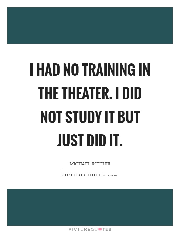 I had no training in the theater. I did not study it but just did it Picture Quote #1