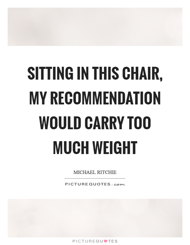 Sitting in this chair, my recommendation would carry too much weight Picture Quote #1