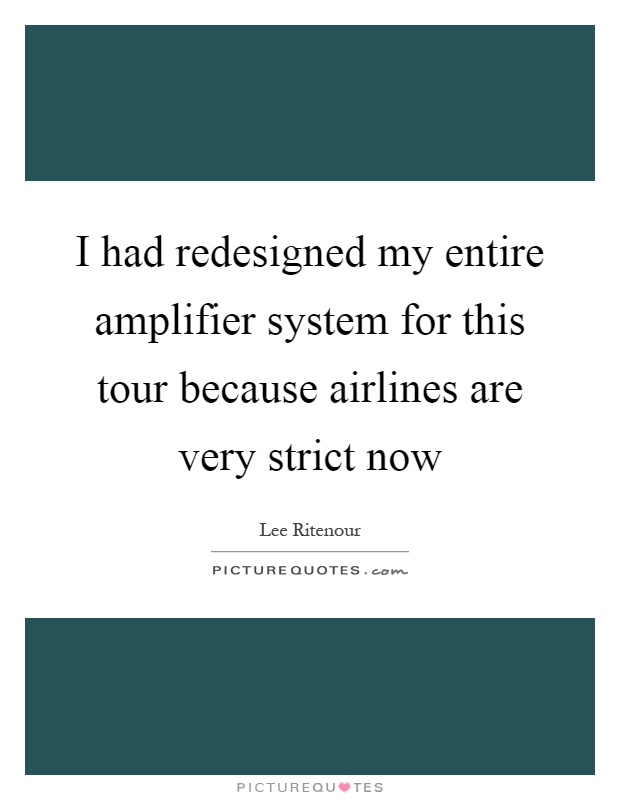 I had redesigned my entire amplifier system for this tour because airlines are very strict now Picture Quote #1