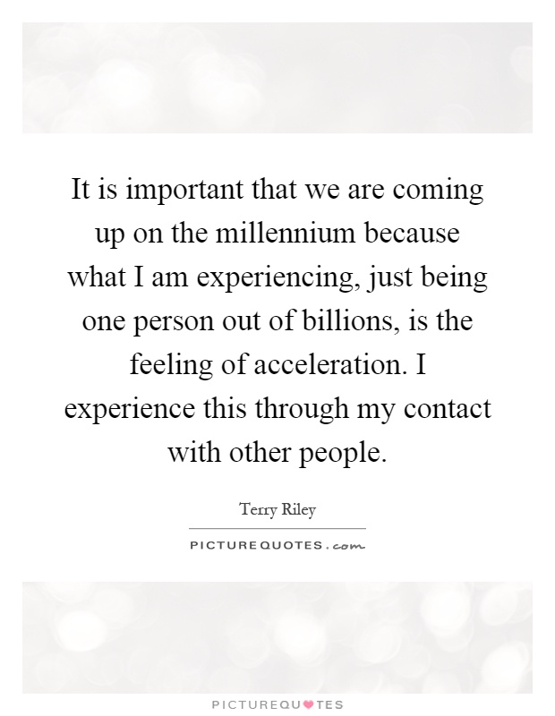 It is important that we are coming up on the millennium because what I am experiencing, just being one person out of billions, is the feeling of acceleration. I experience this through my contact with other people Picture Quote #1