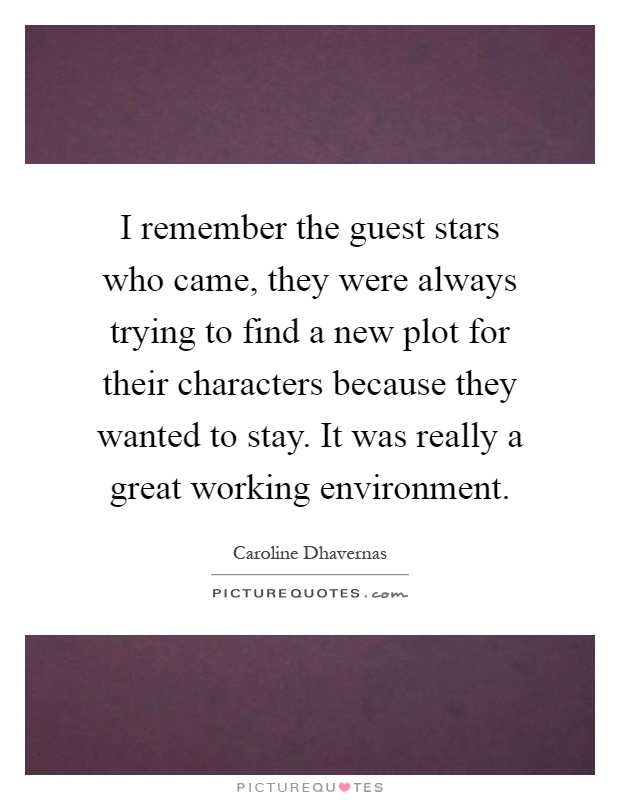 I remember the guest stars who came, they were always trying to find a new plot for their characters because they wanted to stay. It was really a great working environment Picture Quote #1