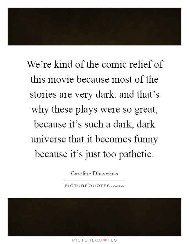 We're kind of the comic relief of this movie because most of the stories are very dark. and that's why these plays were so great, because it's such a dark, dark universe that it becomes funny because it's just too pathetic Picture Quote #1