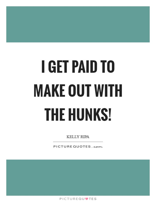 I get paid to make out with the hunks! Picture Quote #1