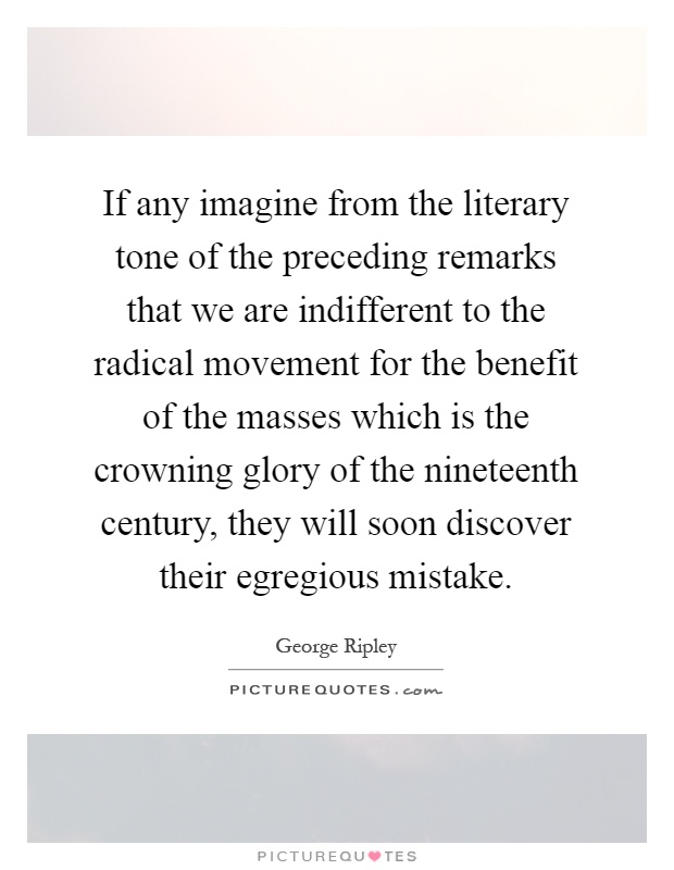 If any imagine from the literary tone of the preceding remarks that we are indifferent to the radical movement for the benefit of the masses which is the crowning glory of the nineteenth century, they will soon discover their egregious mistake Picture Quote #1