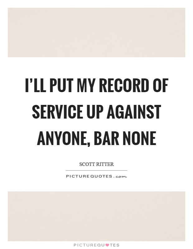 I'll put my record of service up against anyone, bar none Picture Quote #1