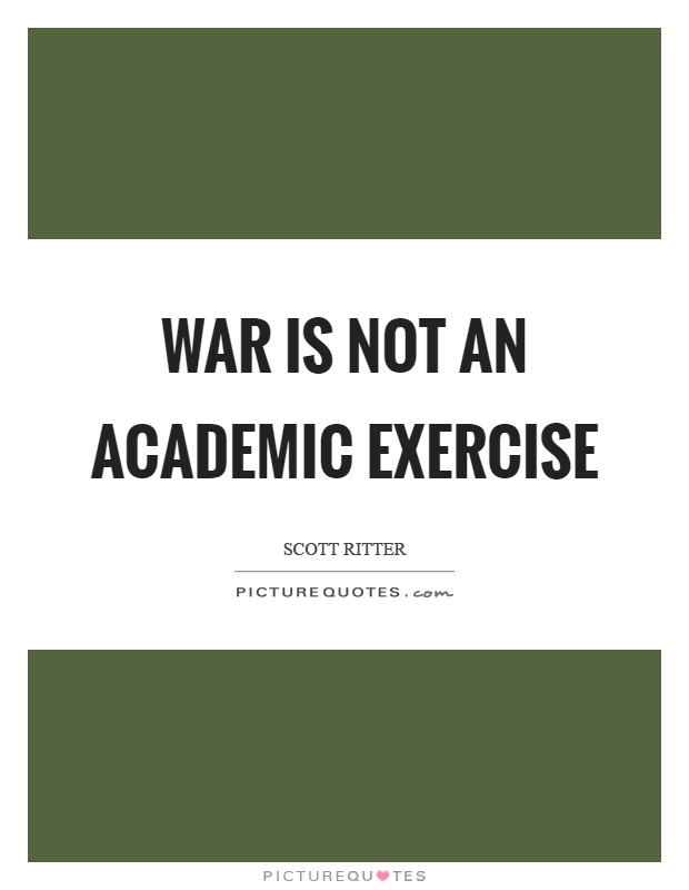 War is not an academic exercise Picture Quote #1