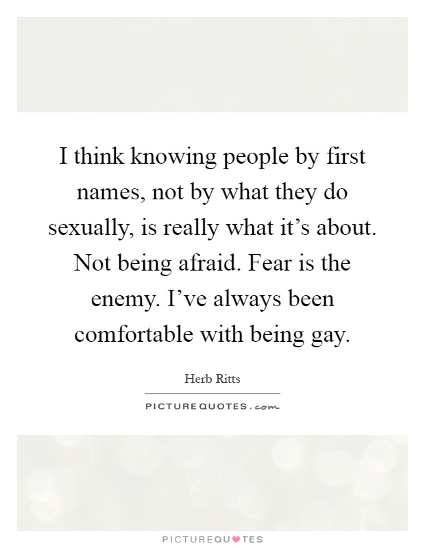 I think knowing people by first names, not by what they do sexually, is really what it's about. Not being afraid. Fear is the enemy. I've always been comfortable with being gay Picture Quote #1