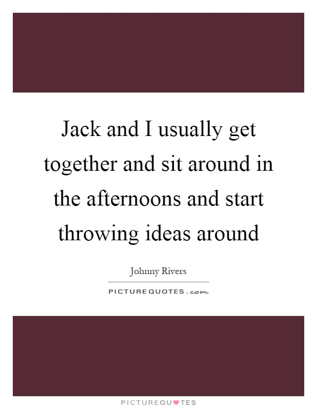 Jack and I usually get together and sit around in the afternoons and start throwing ideas around Picture Quote #1