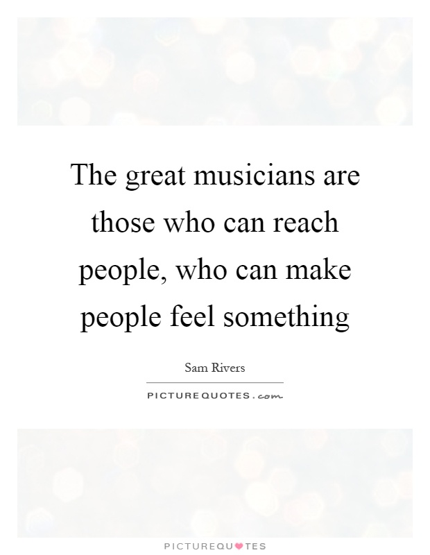 The great musicians are those who can reach people, who can make people feel something Picture Quote #1
