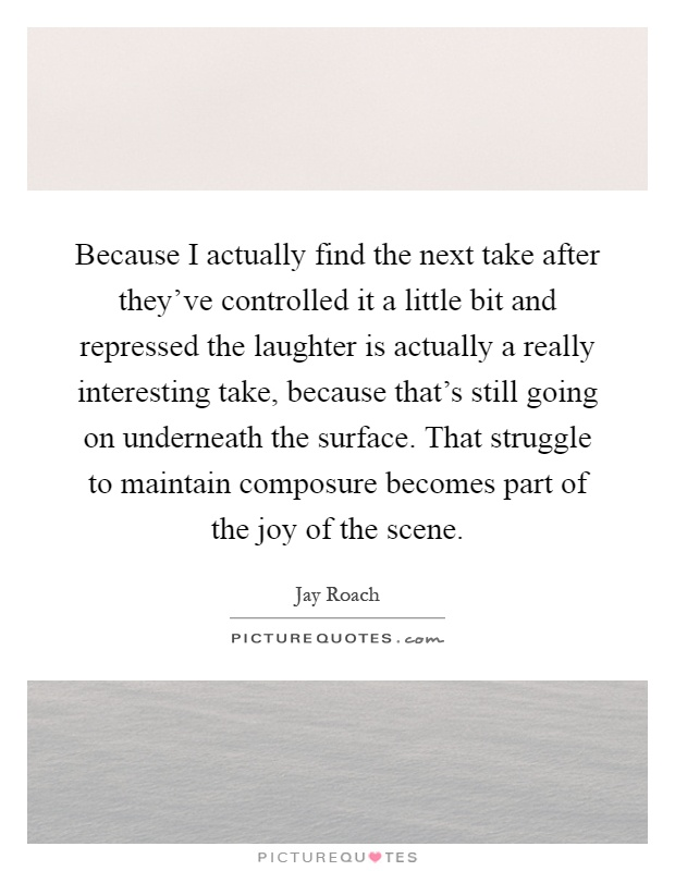 Because I actually find the next take after they've controlled it a little bit and repressed the laughter is actually a really interesting take, because that's still going on underneath the surface. That struggle to maintain composure becomes part of the joy of the scene Picture Quote #1
