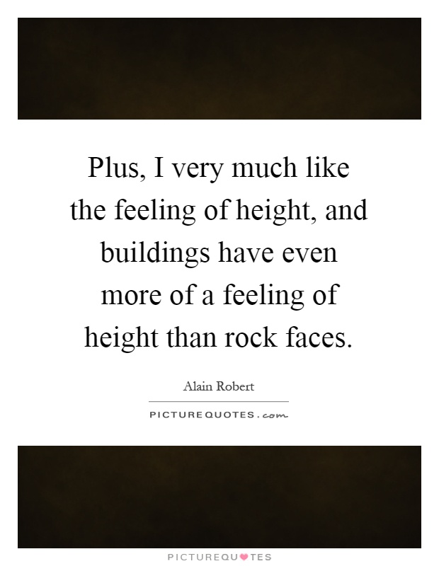 Plus, I very much like the feeling of height, and buildings have even more of a feeling of height than rock faces Picture Quote #1