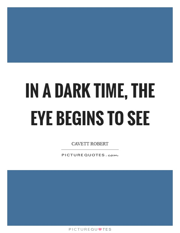 In a dark time, the eye begins to see Picture Quote #1