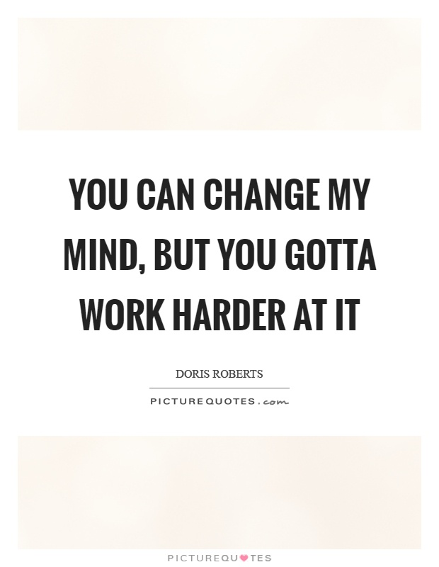 You can change my mind, but you gotta work harder at it Picture Quote #1