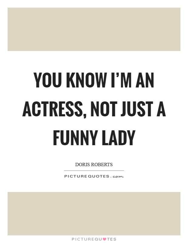 You know I'm an actress, not just a funny lady Picture Quote #1