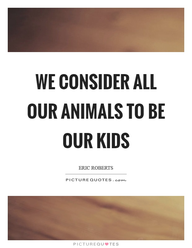 We consider all our animals to be our kids Picture Quote #1