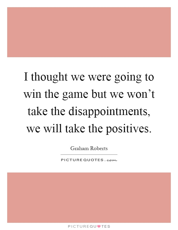 I thought we were going to win the game but we won't take the disappointments, we will take the positives Picture Quote #1