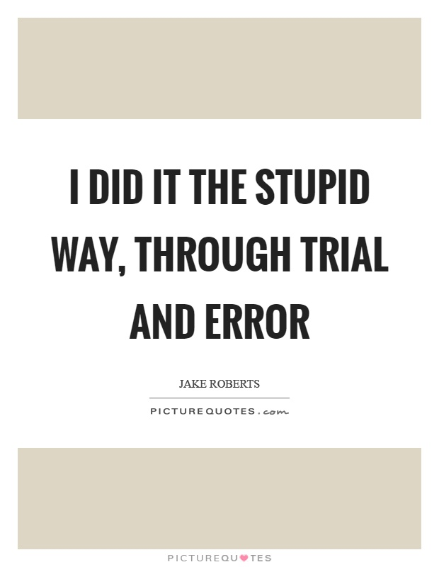 I did it the stupid way, through trial and error Picture Quote #1