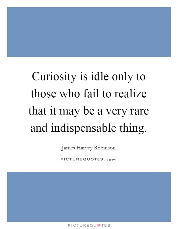 Curiosity is idle only to those who fail to realize that it may be a very rare and indispensable thing Picture Quote #1