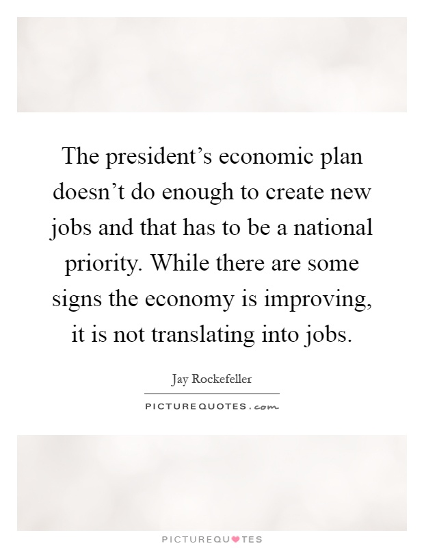 The president's economic plan doesn't do enough to create new jobs and that has to be a national priority. While there are some signs the economy is improving, it is not translating into jobs Picture Quote #1