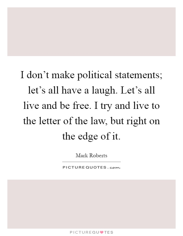 I don't make political statements; let's all have a laugh. Let's all live and be free. I try and live to the letter of the law, but right on the edge of it Picture Quote #1