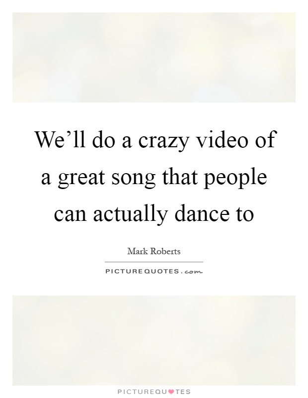 We'll do a crazy video of a great song that people can actually dance to Picture Quote #1