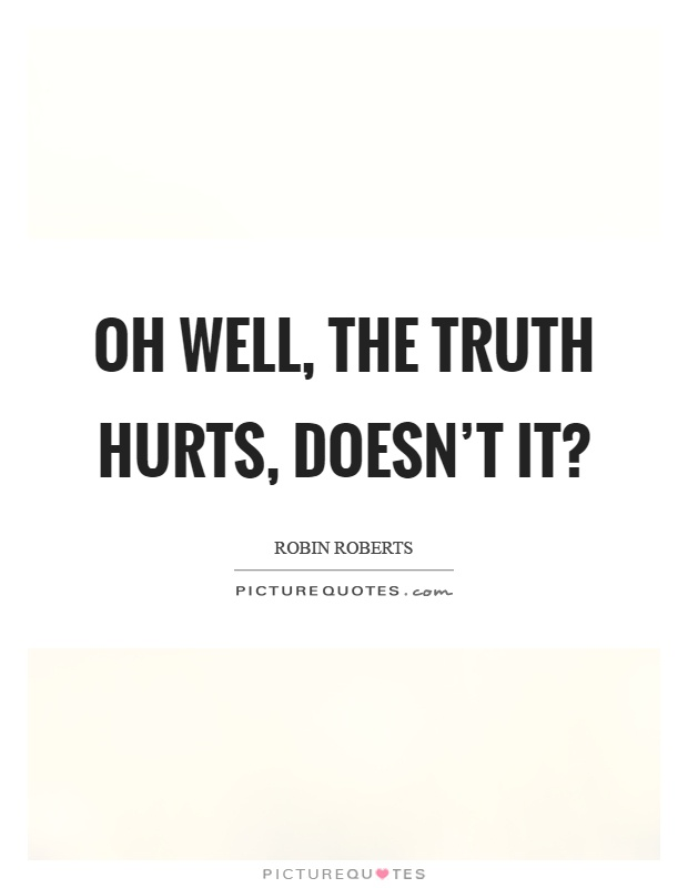 Oh well, the truth hurts, doesn't it? Picture Quote #1