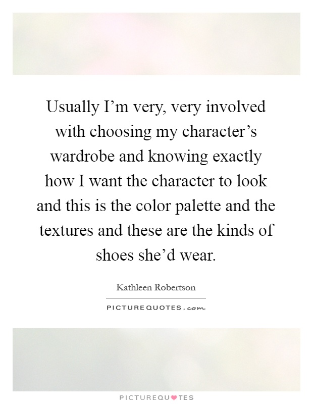 Usually I'm very, very involved with choosing my character's wardrobe and knowing exactly how I want the character to look and this is the color palette and the textures and these are the kinds of shoes she'd wear Picture Quote #1