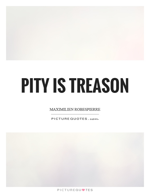 Pity is treason Picture Quote #1