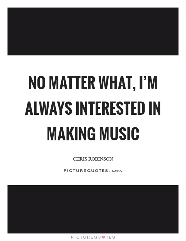No matter what, I'm always interested in making music Picture Quote #1