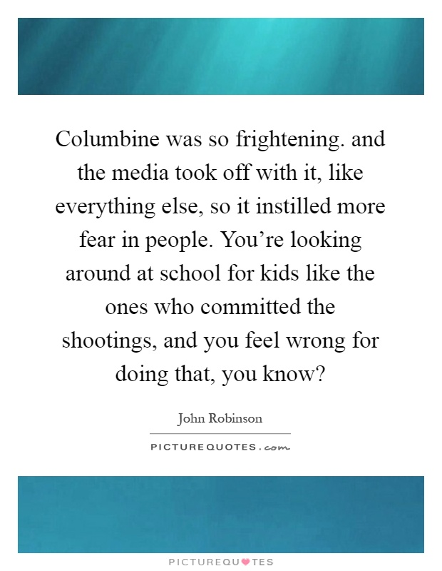 Columbine was so frightening. and the media took off with it, like everything else, so it instilled more fear in people. You're looking around at school for kids like the ones who committed the shootings, and you feel wrong for doing that, you know? Picture Quote #1