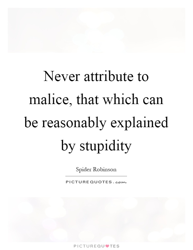 Never attribute to malice, that which can be reasonably explained by stupidity Picture Quote #1