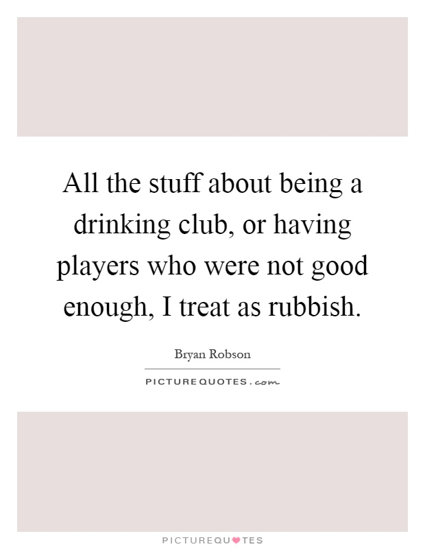 All the stuff about being a drinking club, or having players who were not good enough, I treat as rubbish Picture Quote #1