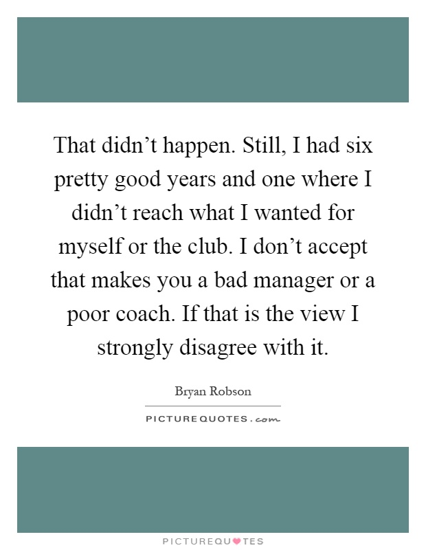 That didn't happen. Still, I had six pretty good years and one where I didn't reach what I wanted for myself or the club. I don't accept that makes you a bad manager or a poor coach. If that is the view I strongly disagree with it Picture Quote #1