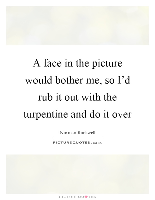 A face in the picture would bother me, so I'd rub it out with the turpentine and do it over Picture Quote #1