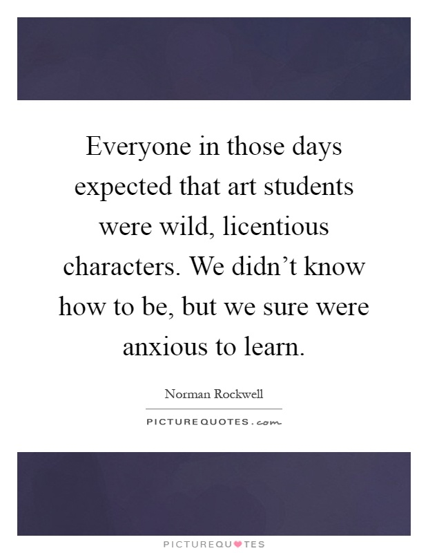 Everyone in those days expected that art students were wild, licentious characters. We didn't know how to be, but we sure were anxious to learn Picture Quote #1
