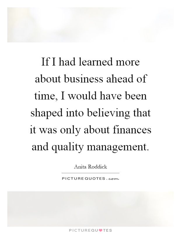 If I had learned more about business ahead of time, I would have been shaped into believing that it was only about finances and quality management Picture Quote #1
