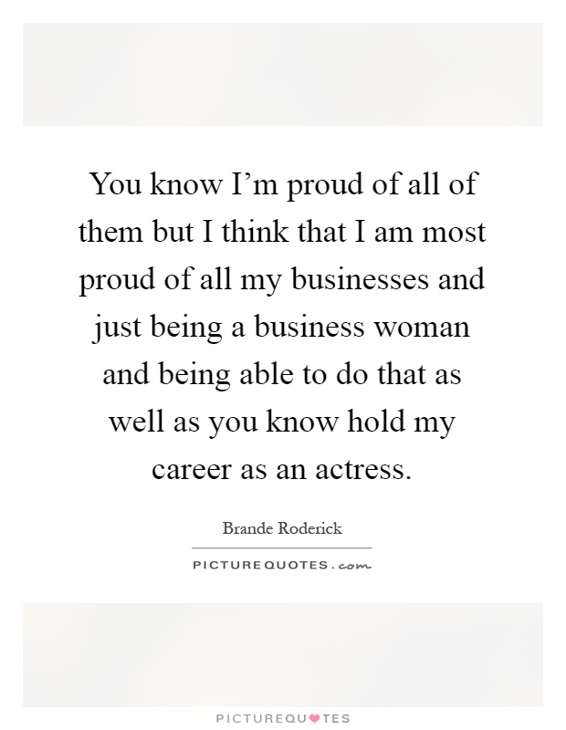 You know I'm proud of all of them but I think that I am most proud of all my businesses and just being a business woman and being able to do that as well as you know hold my career as an actress Picture Quote #1