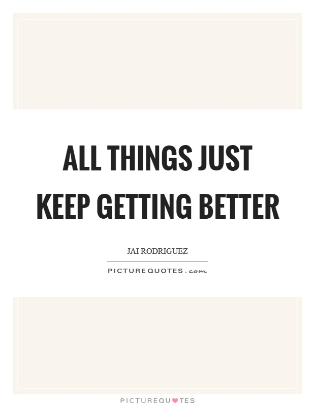 All things just keep getting better Picture Quote #1