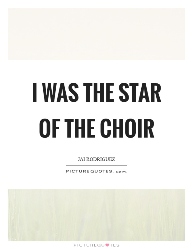 I was the star of the choir Picture Quote #1