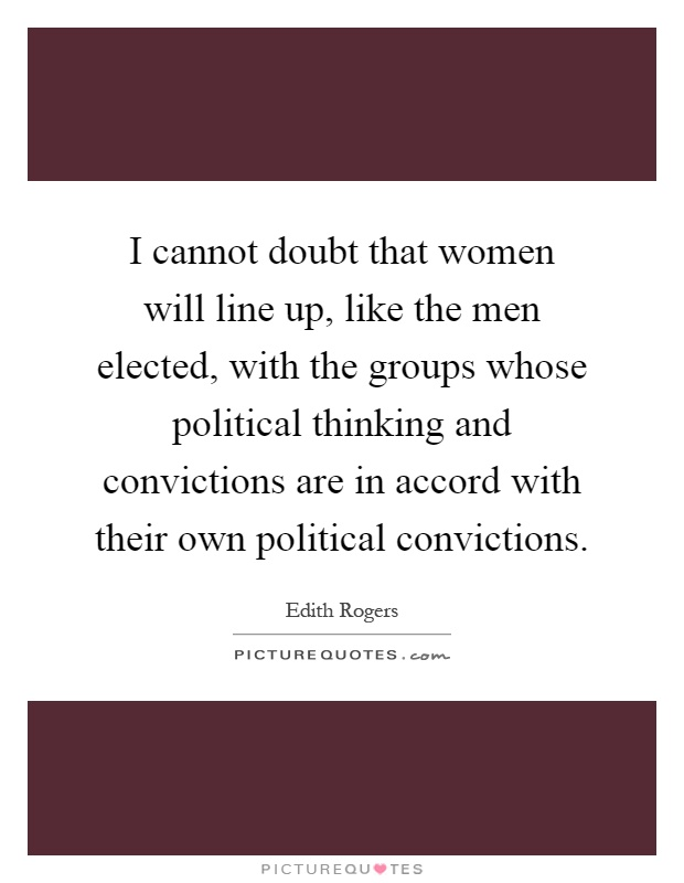 I cannot doubt that women will line up, like the men elected, with the groups whose political thinking and convictions are in accord with their own political convictions Picture Quote #1