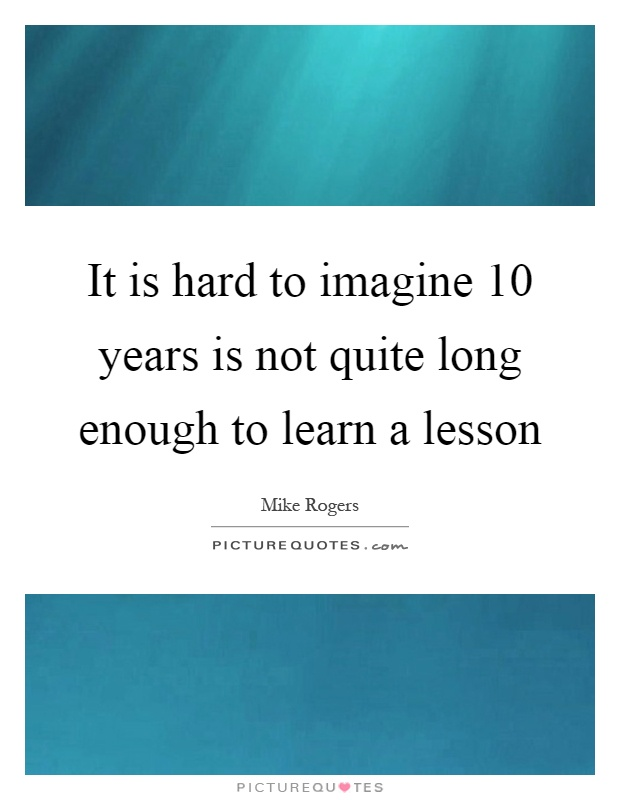 It is hard to imagine 10 years is not quite long enough to learn a lesson Picture Quote #1