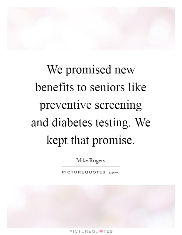 We promised new benefits to seniors like preventive screening and diabetes testing. We kept that promise Picture Quote #1