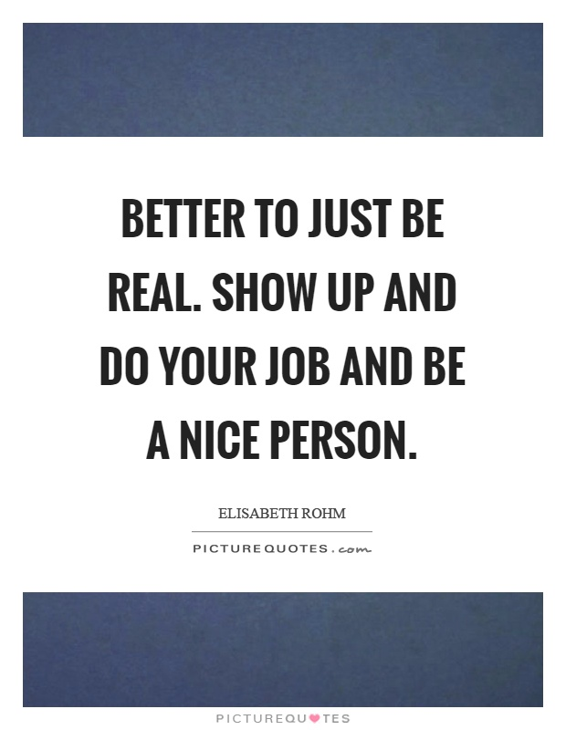 Better to just be real. Show up and do your job and be a nice person Picture Quote #1