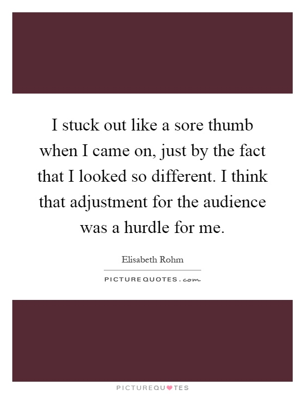 I stuck out like a sore thumb when I came on, just by the fact that I looked so different. I think that adjustment for the audience was a hurdle for me Picture Quote #1