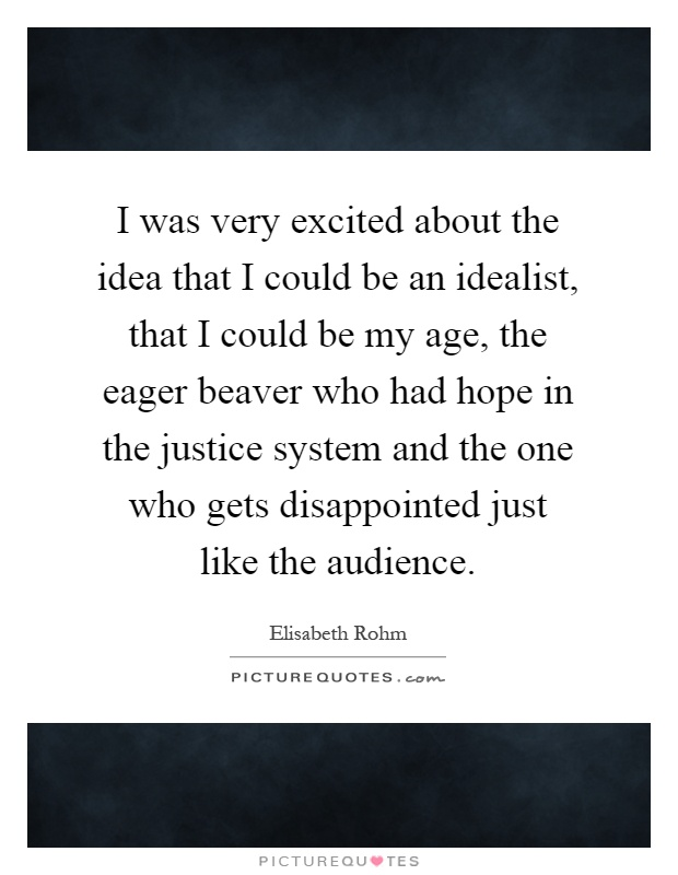 I was very excited about the idea that I could be an idealist, that I could be my age, the eager beaver who had hope in the justice system and the one who gets disappointed just like the audience Picture Quote #1